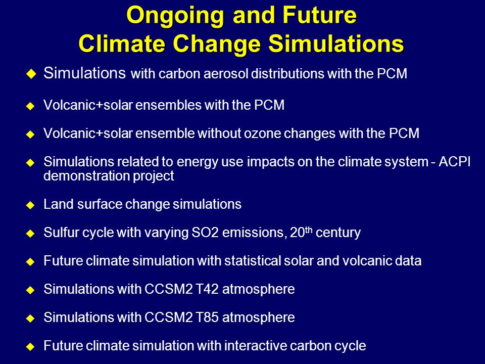 Ongoing and Future Climate Change Simulations u Simulations with carbon aerosol distributions with the PCM u Volcanic+solar ensembles with the PCM u Volcanic+solar ensemble without ozone changes with the PCM u Simulations related to energy use impacts on the climate system - ACPI demonstration project u Land surface change simulations u Sulfur cycle with varying SO2 emissions, 20 th century u Future climate simulation with statistical solar and volcanic data u Simulations with CCSM2 T42 atmosphere u Simulations with CCSM2 T85 atmosphere u Future climate simulation with interactive carbon cycle