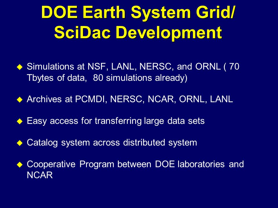 DOE Earth System Grid/ SciDac Development u Simulations at NSF, LANL, NERSC, and ORNL ( 70 Tbytes of data, 80 simulations already) u Archives at PCMDI, NERSC, NCAR, ORNL, LANL u Easy access for transferring large data sets u Catalog system across distributed system u Cooperative Program between DOE laboratories and NCAR