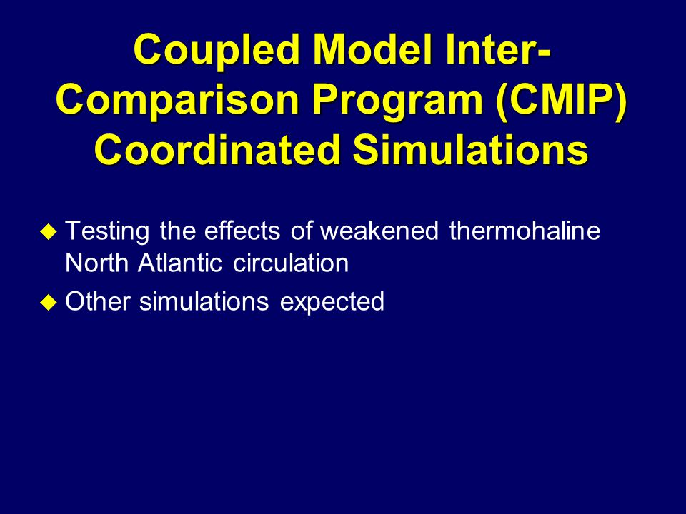 Coupled Model Inter- Comparison Program (CMIP) Coordinated Simulations u Testing the effects of weakened thermohaline North Atlantic circulation u Other simulations expected