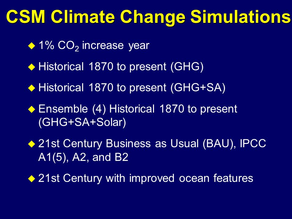 CSM Climate Change Simulations u 1% CO 2 increase year u Historical 1870 to present (GHG) u Historical 1870 to present (GHG+SA) u Ensemble (4) Historical 1870 to present (GHG+SA+Solar) u 21st Century Business as Usual (BAU), IPCC A1(5), A2, and B2 u 21st Century with improved ocean features