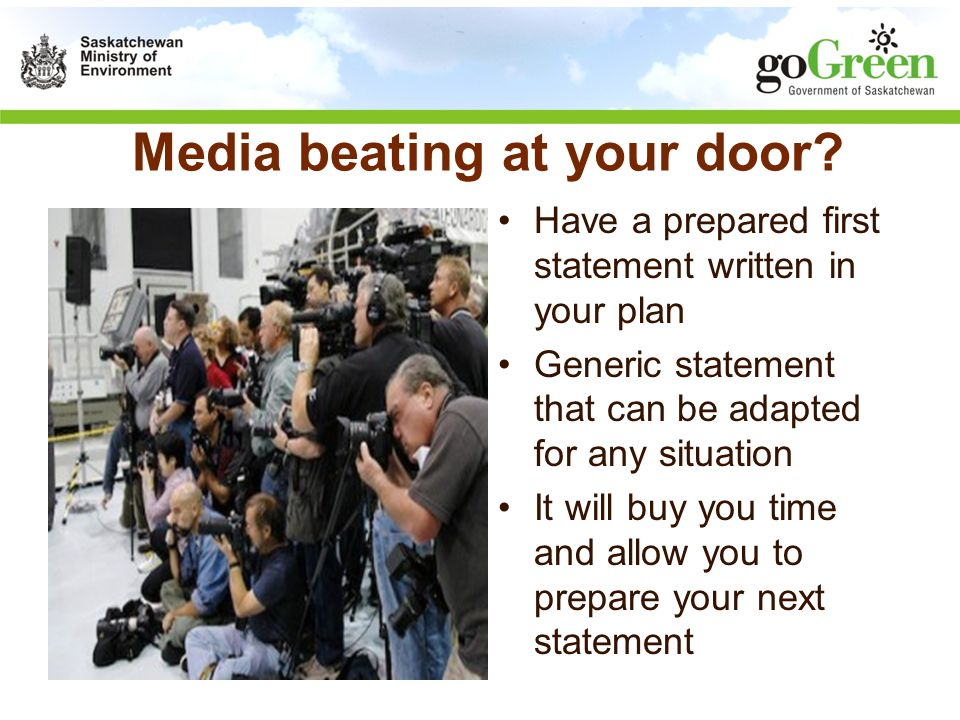 Media beating at your door? Have a prepared first statement written in your plan Generic statement that can be adapted for any situation It will buy y
