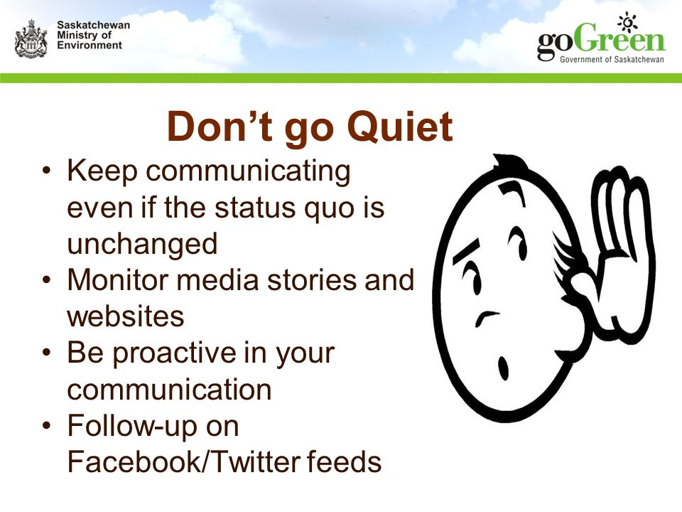 Don't go Quiet Keep communicating even if the status quo is unchanged Monitor media stories and websites Be proactive in your communication Follow-up on Facebook/Twitter feeds