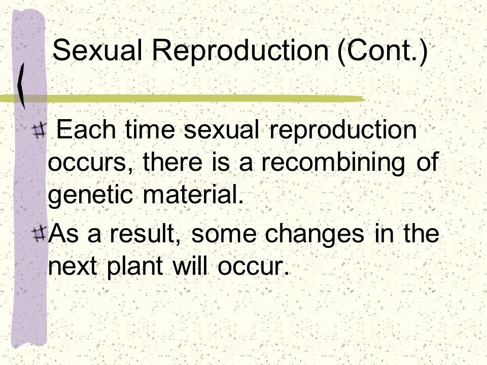 Sexual Reproduction – genetic changes Some may be beneficial and some may not.