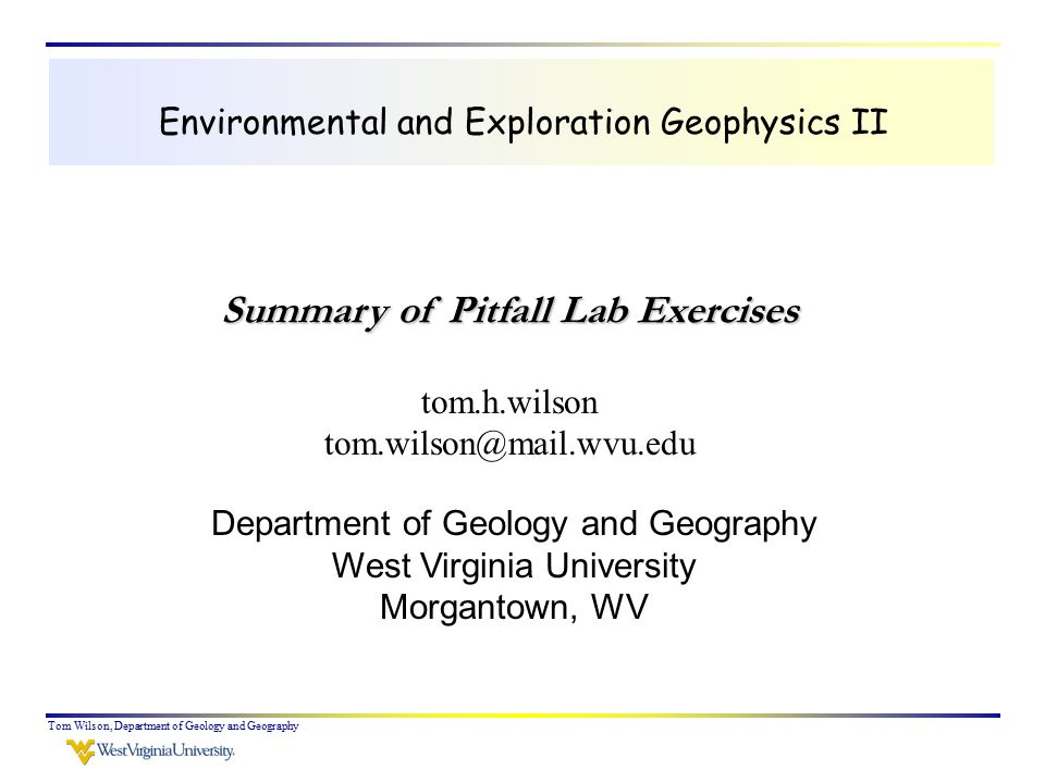 Tom Wilson, Department of Geology and Geography Today we'll talk about frequency, bandwidth and their relationship to resolution Computer exercise centered around evaluating the resolution limits in your data sets Attribute analysis with computer lab centered on potential applications to your project data A brief review of ground penetrating radar methods (read pages 524 to 528 in Burger et al.).