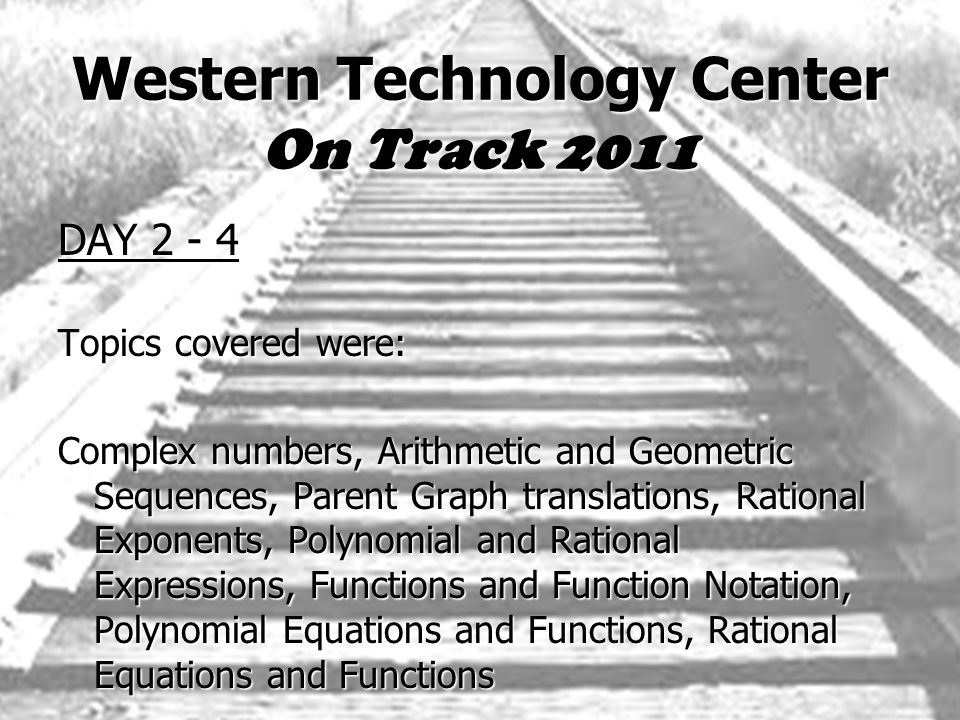 Western Technology Center On Track 2011 DAY 2 - 4 Topics covered were: Complex numbers, Arithmetic and Geometric Sequences, Parent Graph translations, Rational Exponents, Polynomial and Rational Expressions, Functions and Function Notation, Polynomial Equations and Functions, Rational Equations and Functions