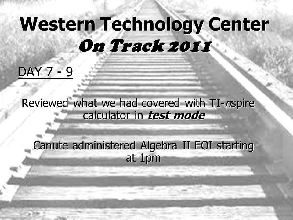 Western Technology Center On Track 2011 DAY 7 - 9 Reviewed what we had covered with TI-nspire calculator in test mode Canute administered Algebra II EOI starting at 1pm