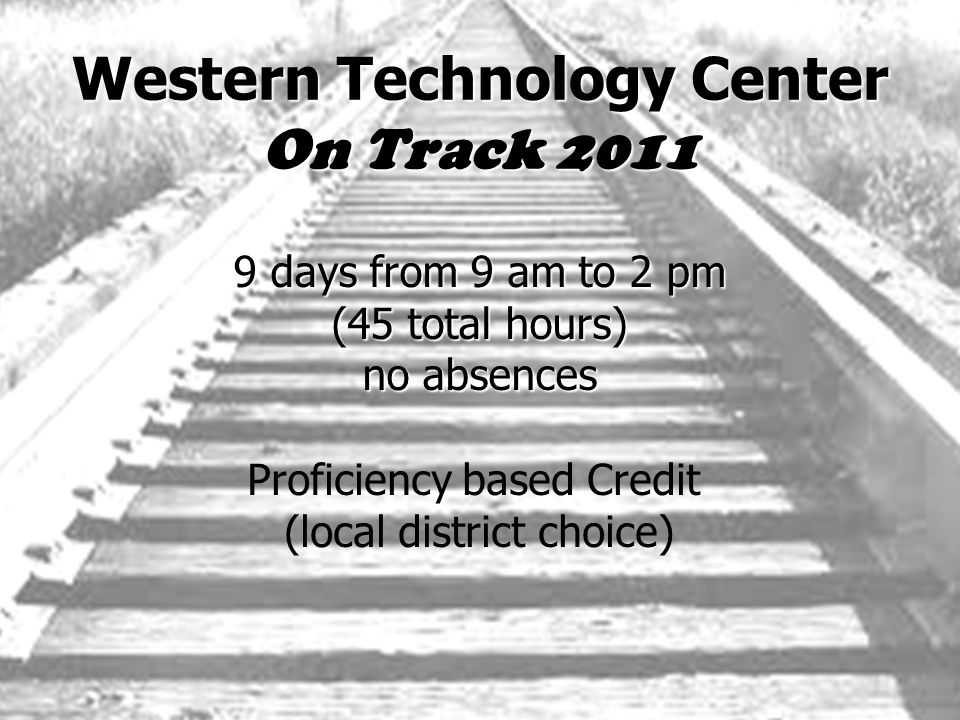 Western Technology Center On Track 2011 9 days from 9 am to 2 pm (45 total hours) no absences Proficiency based Credit (local district choice)