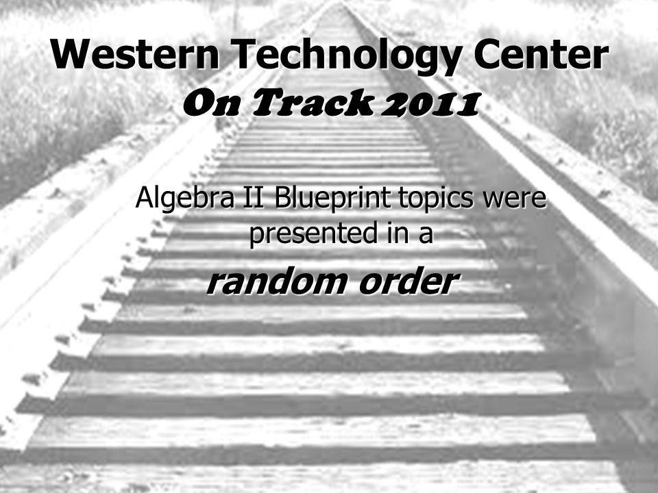 Western Technology Center On Track 2011 Algebra II Blueprint topics were presented in a random order