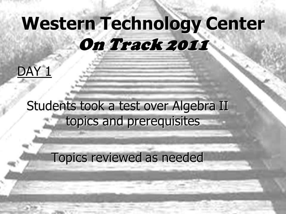 Western Technology Center On Track 2011 DAY 1 Students took a test over Algebra II topics and prerequisites Topics reviewed as needed