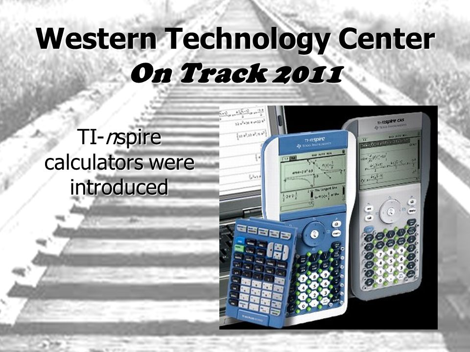 Western Technology Center On Track 2011 TI-nspire calculators were introduced