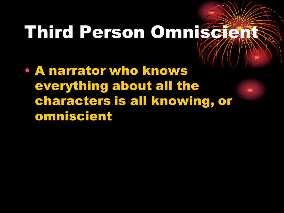 Third Person Omniscient A narrator who knows everything about all the characters is all knowing, or omniscient