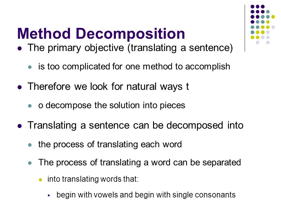 Method Decomposition The primary objective (translating a sentence) is too complicated for one method to accomplish Therefore we look for natural ways