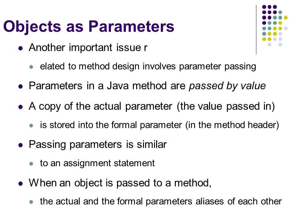 Objects as Parameters Another important issue r elated to method design involves parameter passing Parameters in a Java method are passed by value A c