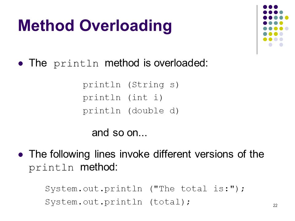 22 Method Overloading The println method is overloaded: println (String s) println (int i) println (double d) and so on... The following lines invoke