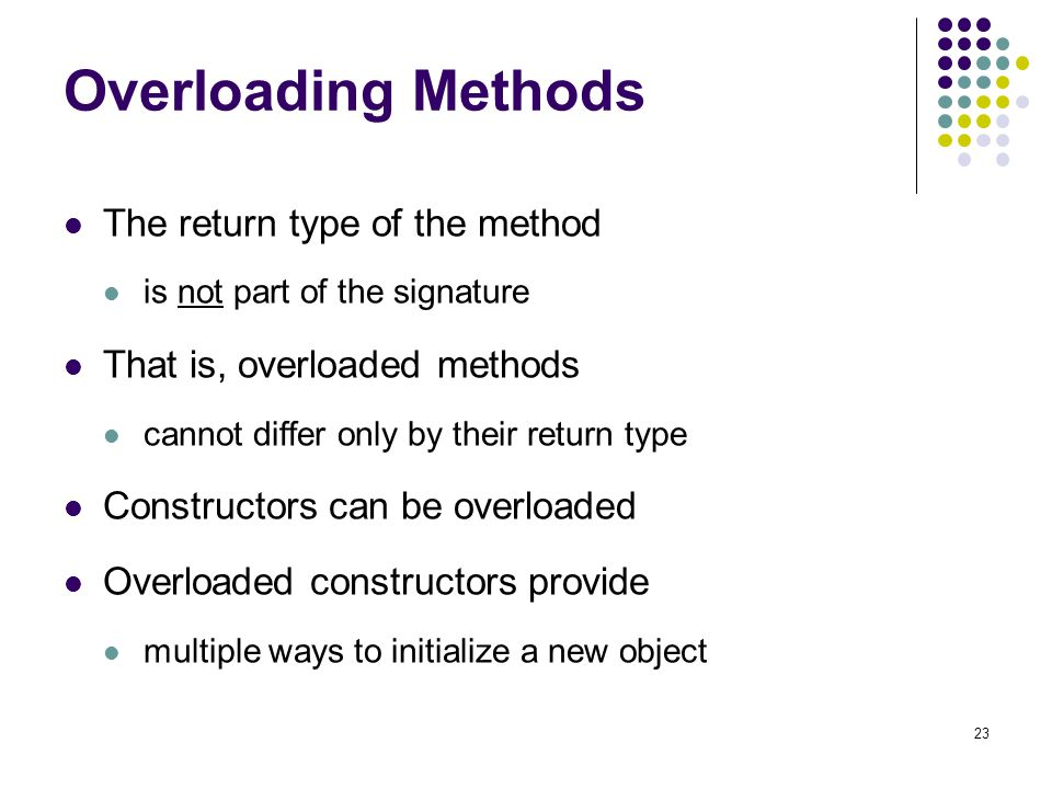 23 Overloading Methods The return type of the method is not part of the signature That is, overloaded methods cannot differ only by their return type