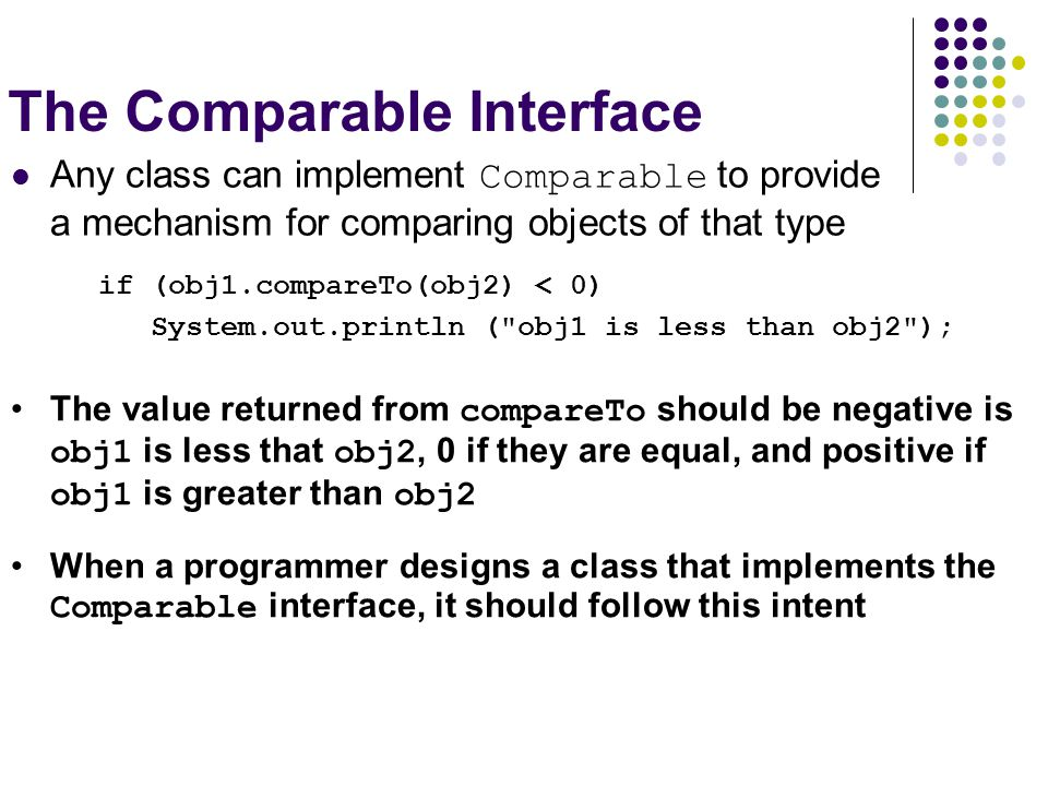 The Comparable Interface Any class can implement Comparable to provide a mechanism for comparing objects of that type if (obj1.compareTo(obj2) < 0) Sy