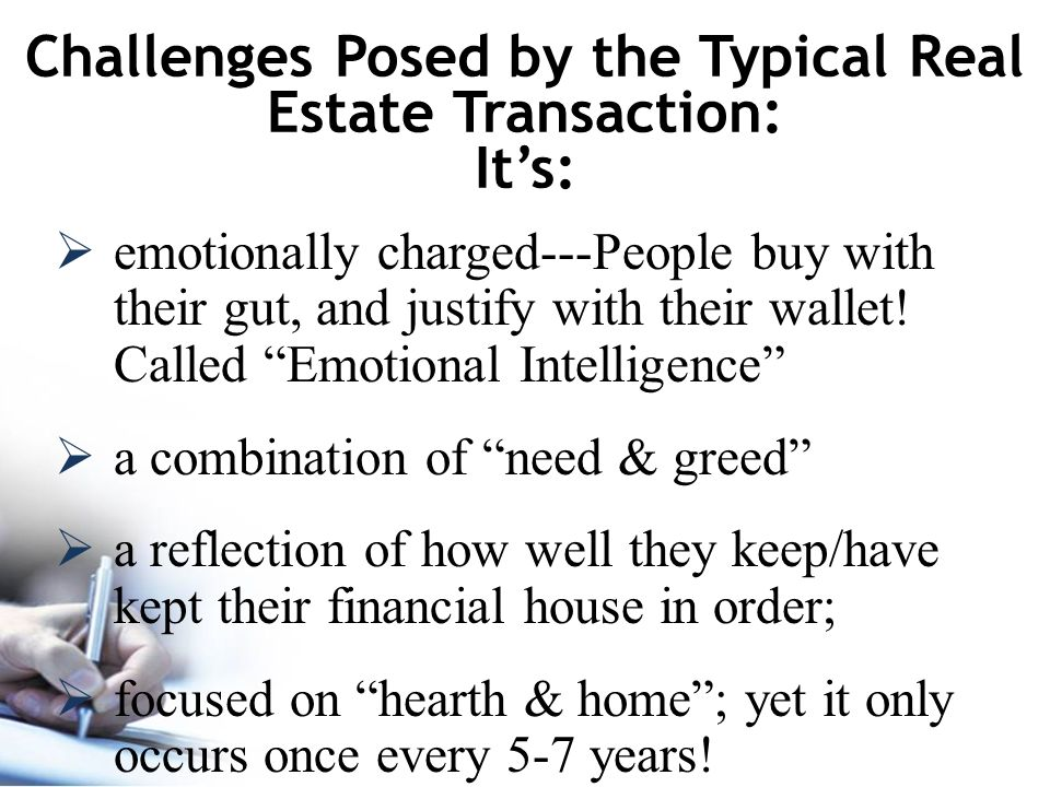 Challenges Posed by the Typical Real Estate Transaction: It's:  emotionally charged---People buy with their gut, and justify with their wallet.