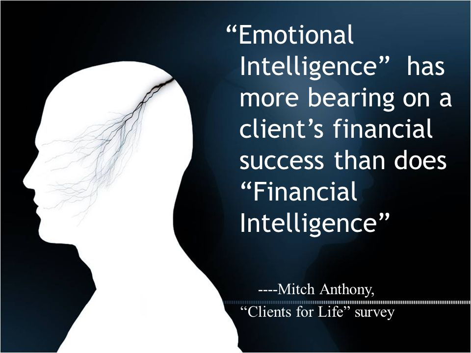 Emotional Intelligence has more bearing on a client's financial success than does Financial Intelligence ----Mitch Anthony, Clients for Life survey