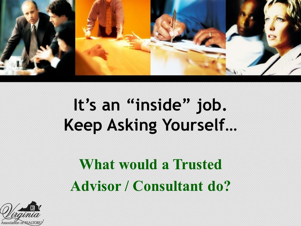 It's an inside job. Keep Asking Yourself… What would a Trusted Advisor / Consultant do