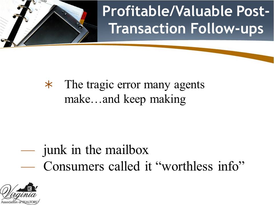 Profitable/Valuable Post- Transaction Follow-ups  The tragic error many agents make…and keep making — junk in the mailbox — Consumers called it worthless info
