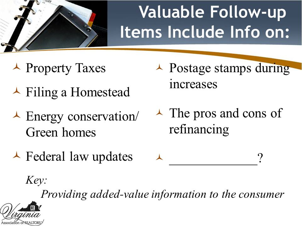 Valuable Follow-up Items Include Info on:  Property Taxes  Filing a Homestead  Energy conservation/ Green homes  Federal law updates  Postage stamps during increases  The pros and cons of refinancing  _____________.