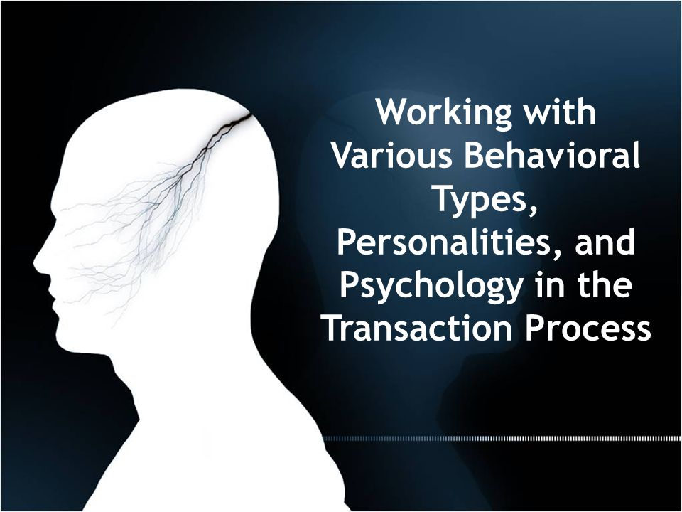 Working with Various Behavioral Types, Personalities, and Psychology in the Transaction Process