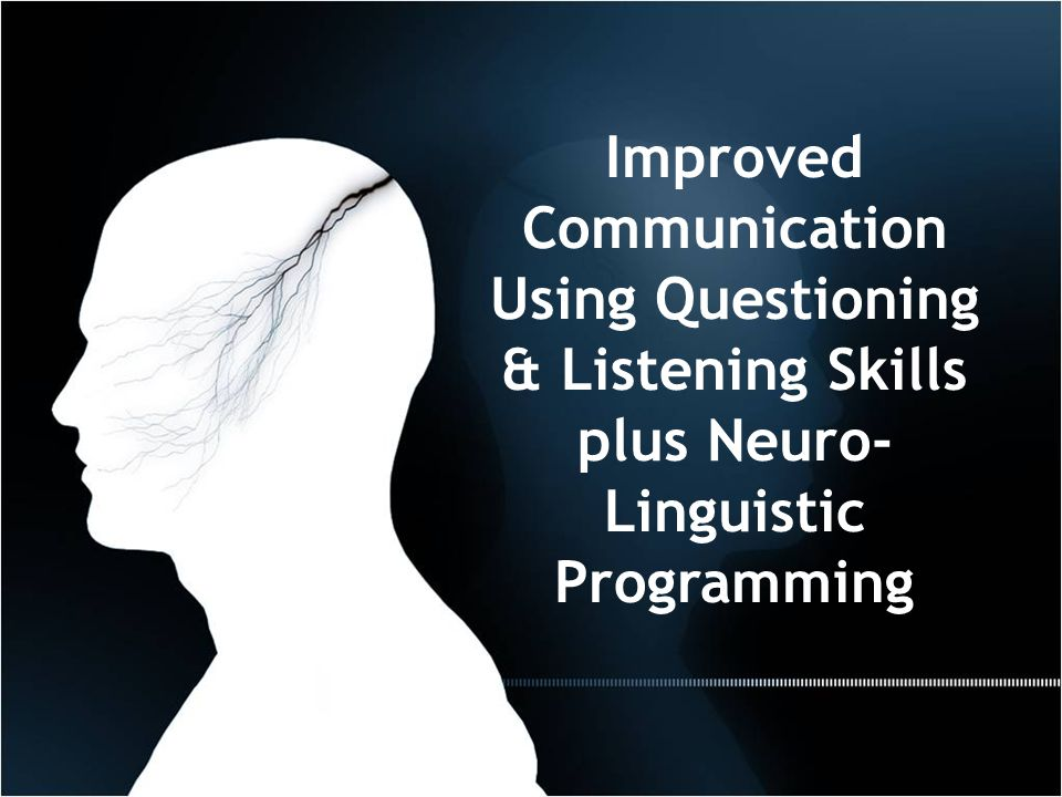 Improved Communication Using Questioning & Listening Skills plus Neuro- Linguistic Programming