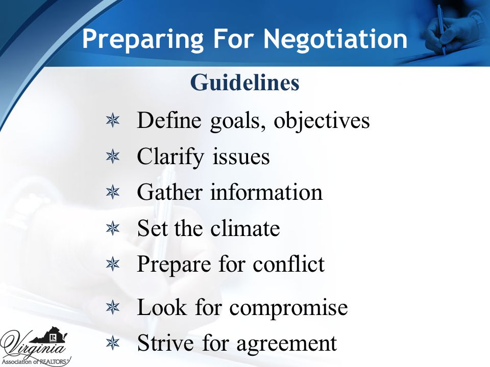 Preparing For Negotiation Guidelines  Define goals, objectives  Clarify issues  Gather information  Set the climate  Prepare for conflict  Look for compromise  Strive for agreement