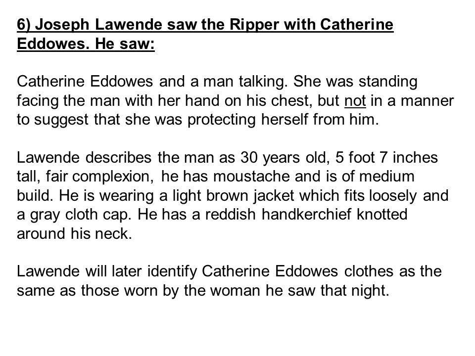 6) Joseph Lawende saw the Ripper with Catherine Eddowes. He saw: Catherine Eddowes and a man talking. She was standing facing the man with her hand on