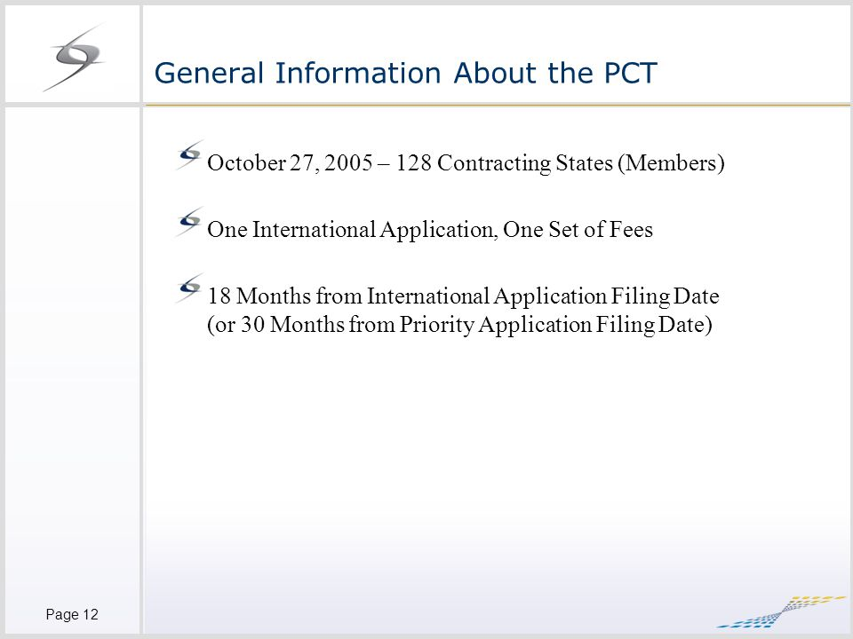 Page 12 General Information About the PCT October 27, 2005 – 128 Contracting States (Members) One International Application, One Set of Fees 18 Months from International Application Filing Date (or 30 Months from Priority Application Filing Date)