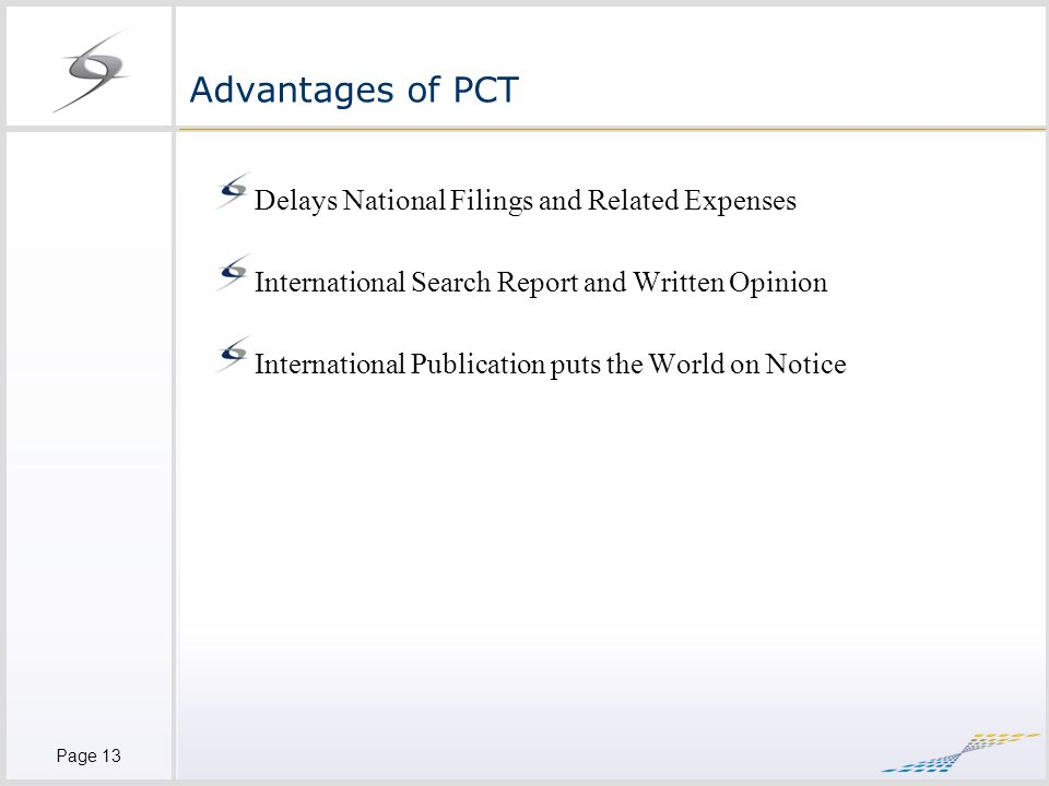 Page 13 Advantages of PCT Delays National Filings and Related Expenses International Search Report and Written Opinion International Publication puts the World on Notice