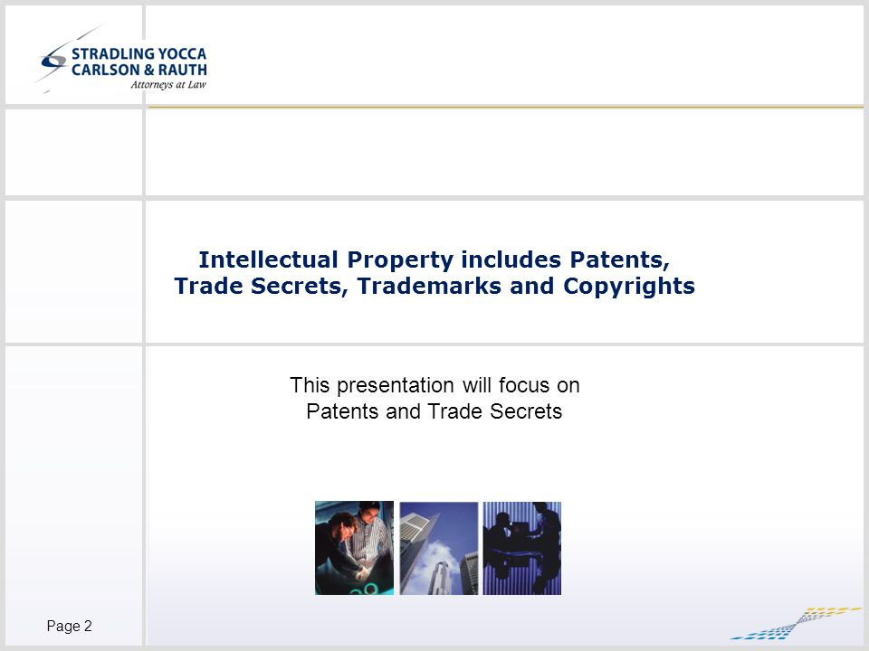 Page 2 Intellectual Property includes Patents, Trade Secrets, Trademarks and Copyrights This presentation will focus on Patents and Trade Secrets
