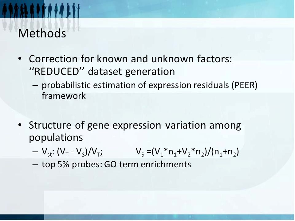 Methods Correction for known and unknown factors: ''REDUCED'' dataset generation – probabilistic estimation of expression residuals (PEER) framework Structure of gene expression variation among populations – V st : (V T - V S )/V T ; V S =(V 1 *n 1 +V 2 *n 2 )/(n 1 +n 2 ) – top 5% probes: GO term enrichments