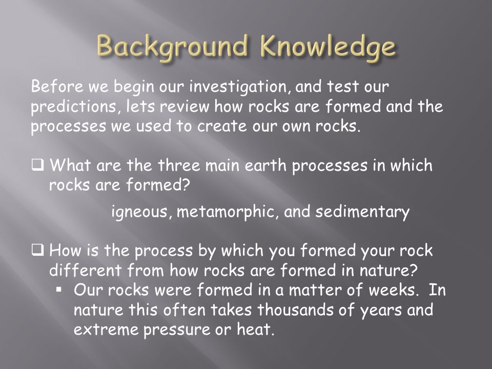 Before we begin our investigation, and test our predictions, lets review how rocks are formed and the processes we used to create our own rocks.