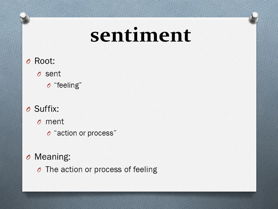 "sentiment O Root: O sent O ""feeling"" O Suffix: O ment O ""action or process"" O Meaning: O The action or process of feeling"
