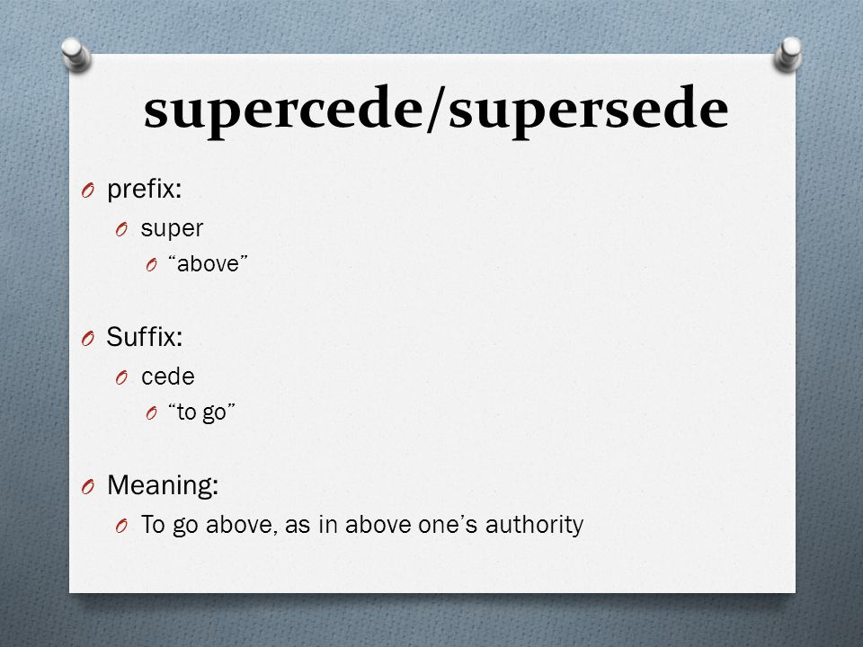 "supercede/supersede O prefix: O super O ""above"" O Suffix: O cede O ""to go"" O Meaning: O To go above, as in above one's authority"