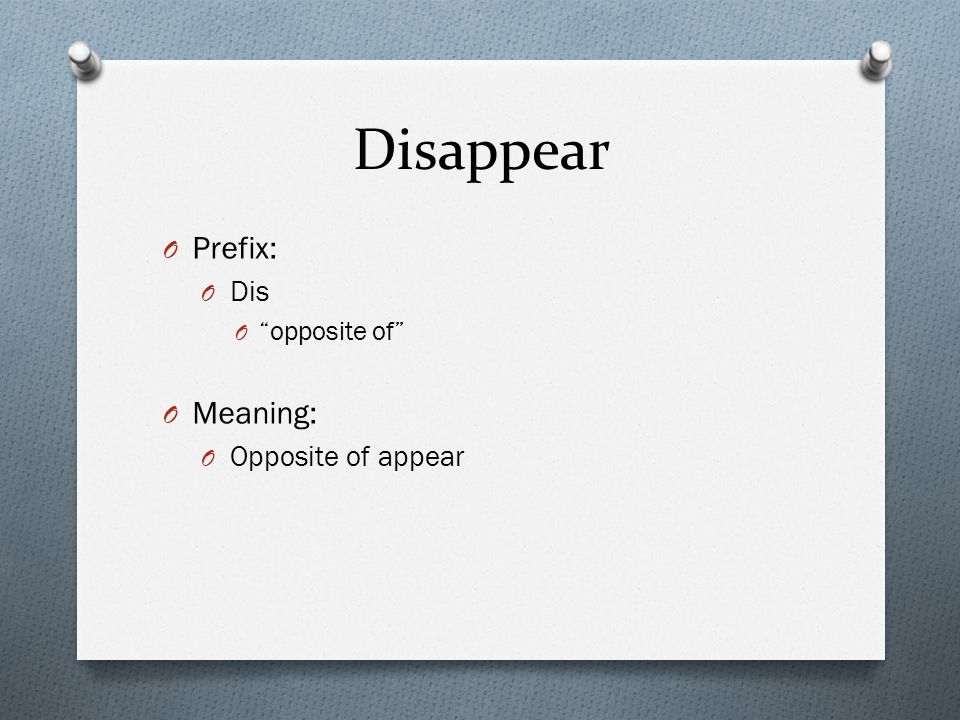 "Disappear O Prefix: O Dis O ""opposite of"" O Meaning: O Opposite of appear"