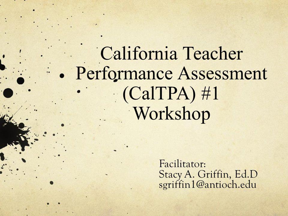 California Teacher Performance Assessment (CalTPA) #1 Workshop Facilitator: Stacy A. Griffin, Ed.D sgriffin1@antioch.edu