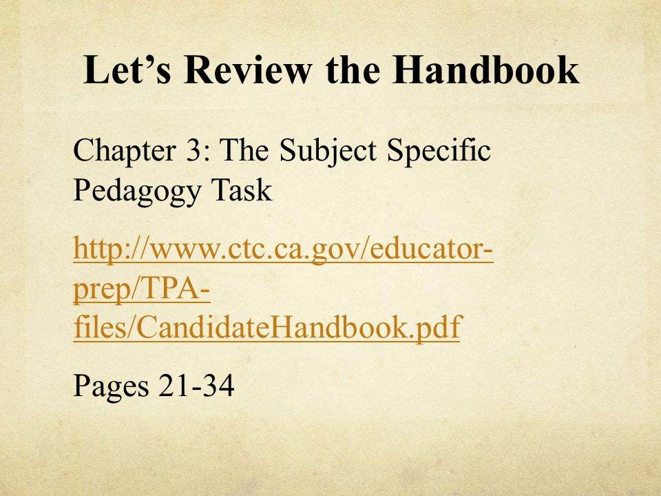 Let's Review the Handbook Chapter 3: The Subject Specific Pedagogy Task http://www.ctc.ca.gov/educator- prep/TPA- files/CandidateHandbook.pdf Pages 21-34