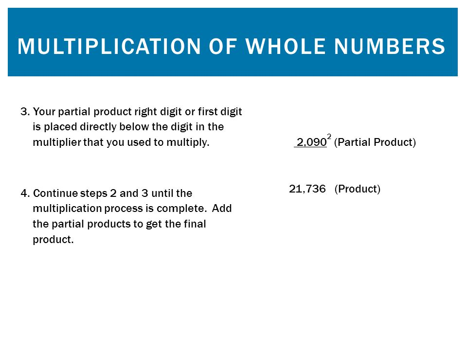 MULTIPLICATION OF WHOLE NUMBERS 3. Your partial product right digit or first digit is placed directly below the digit in the multiplier that you used