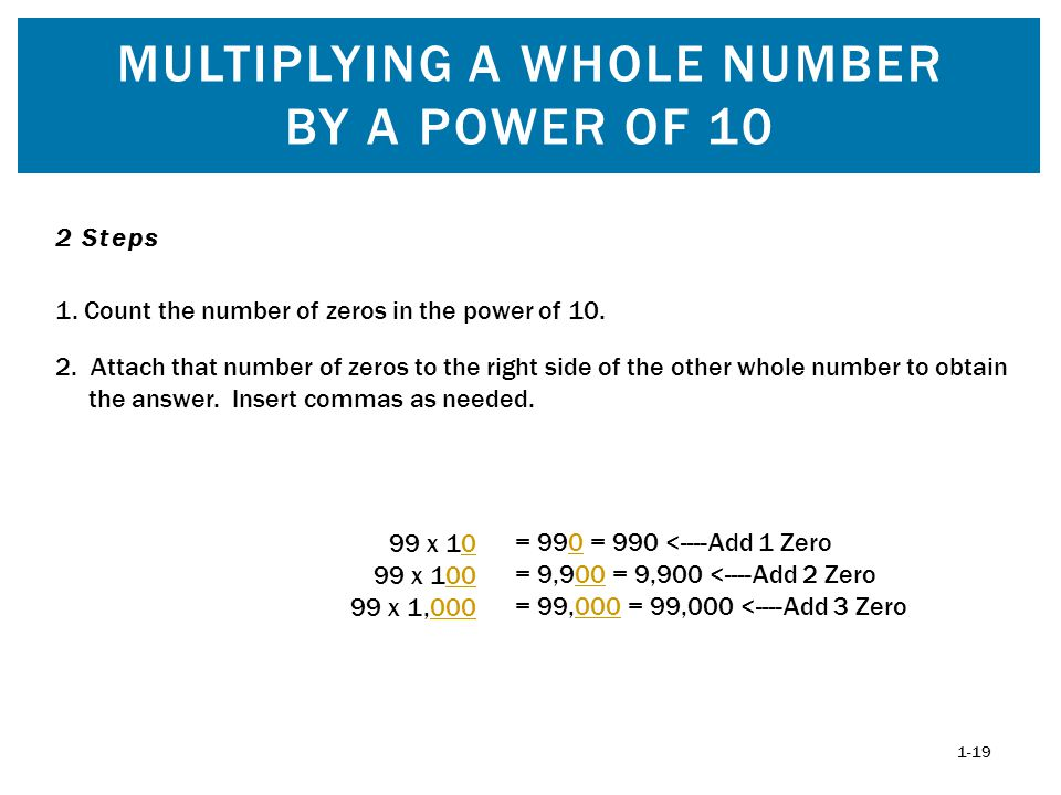 MULTIPLYING A WHOLE NUMBER BY A POWER OF 10 1-19 99 x 10 99 x 100 99 x 1,000 1. Count the number of zeros in the power of 10. 2 Steps 2. Attach that n