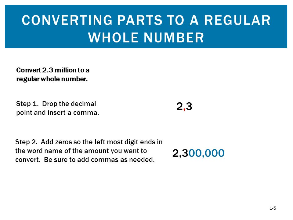CONVERTING PARTS TO A REGULAR WHOLE NUMBER 1-5 Convert 2.3 million to a regular whole number. 2,300,000 Step 2. Add zeros so the left most digit ends