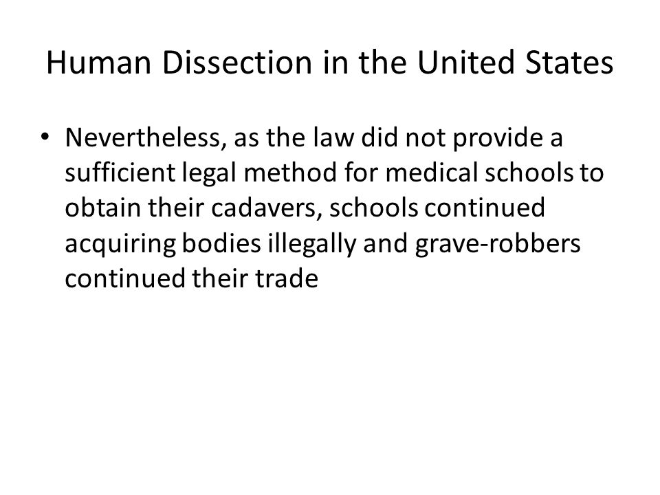 Human Dissection in the United States Nevertheless, as the law did not provide a sufficient legal method for medical schools to obtain their cadavers, schools continued acquiring bodies illegally and grave-robbers continued their trade