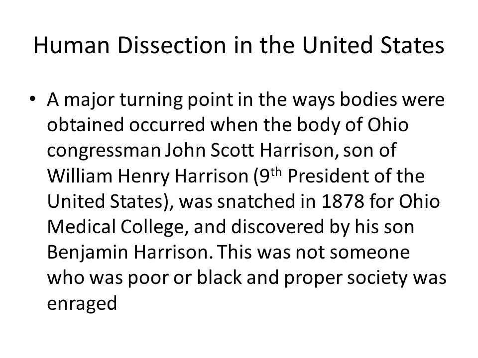 Human Dissection in the United States A major turning point in the ways bodies were obtained occurred when the body of Ohio congressman John Scott Harrison, son of William Henry Harrison (9 th President of the United States), was snatched in 1878 for Ohio Medical College, and discovered by his son Benjamin Harrison.