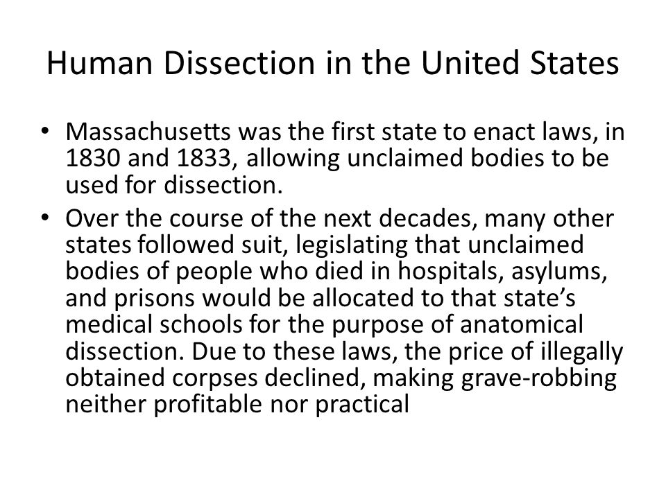 Human Dissection in the United States Massachusetts was the first state to enact laws, in 1830 and 1833, allowing unclaimed bodies to be used for dissection.