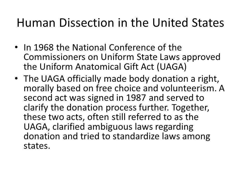 Human Dissection in the United States In 1968 the National Conference of the Commissioners on Uniform State Laws approved the Uniform Anatomical Gift Act (UAGA) The UAGA officially made body donation a right, morally based on free choice and volunteerism.