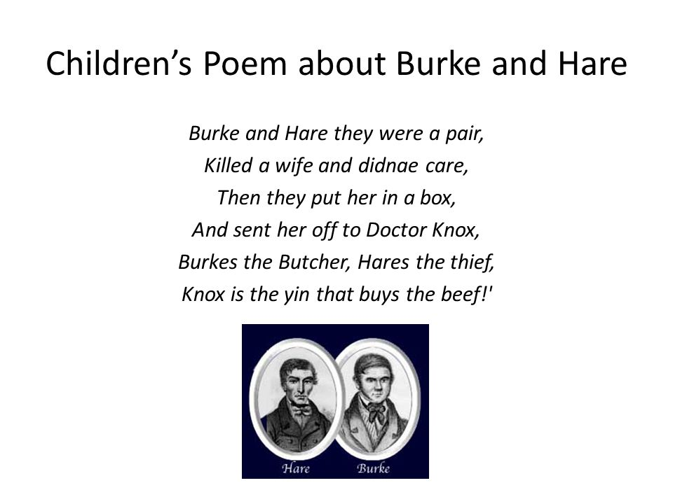 Children's Poem about Burke and Hare Burke and Hare they were a pair, Killed a wife and didnae care, Then they put her in a box, And sent her off to Doctor Knox, Burkes the Butcher, Hares the thief, Knox is the yin that buys the beef!