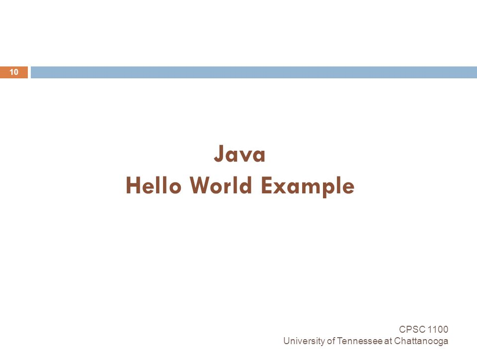Java Hello World Example CPSC 1100 University of Tennessee at Chattanooga 10