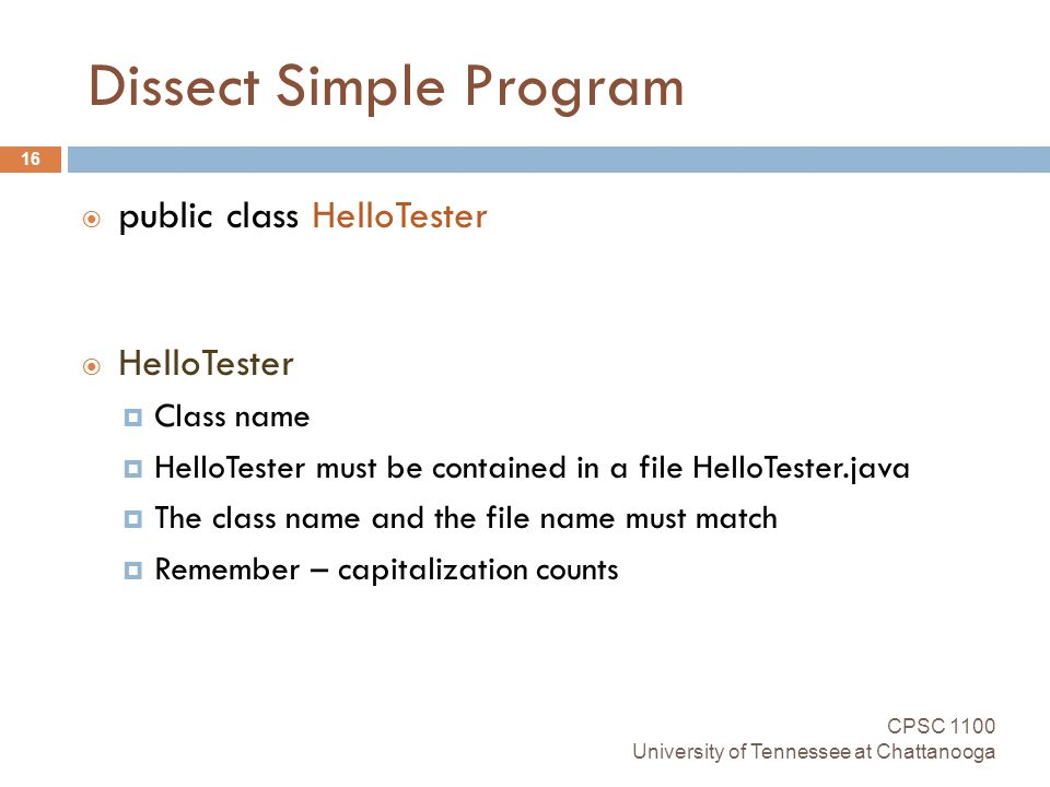 Dissect Simple Program CPSC 1100 University of Tennessee at Chattanooga 16  public class HelloTester  HelloTester  Class name  HelloTester must be contained in a file HelloTester.java  The class name and the file name must match  Remember – capitalization counts