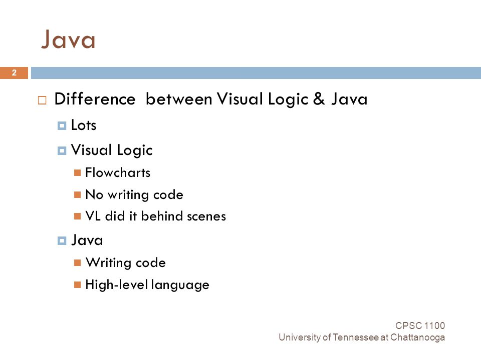 Java CPSC 1100 University of Tennessee at Chattanooga 2  Difference between Visual Logic & Java  Lots  Visual Logic Flowcharts No writing code VL did it behind scenes  Java Writing code High-level language